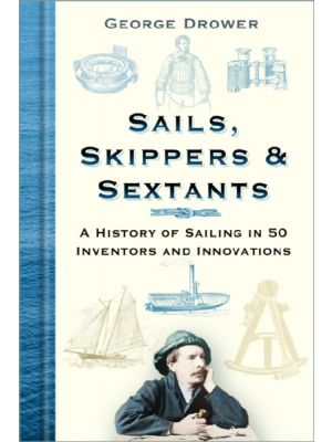 Sails, Skippers & Sextants - A History of Sailing in 50 Inventors and Innovations - PRE ORDER